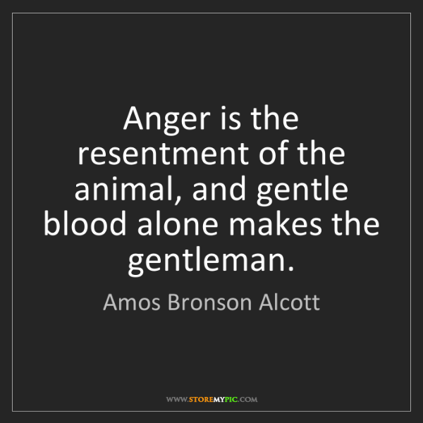 Amos Bronson Alcott: Anger is the resentment of the animal, and gentle blood...
