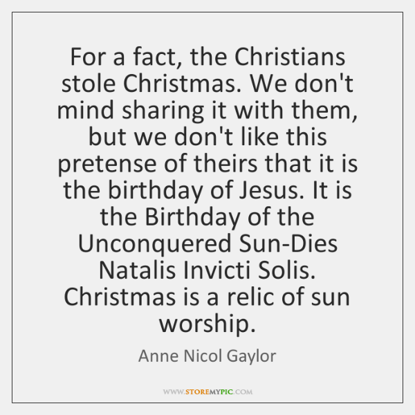 For a fact, the Christians stole Christmas. We don't mind sharing it ...