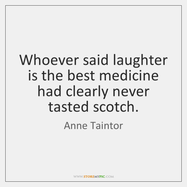 Whoever said laughter is the best medicine had clearly never tasted scotch.