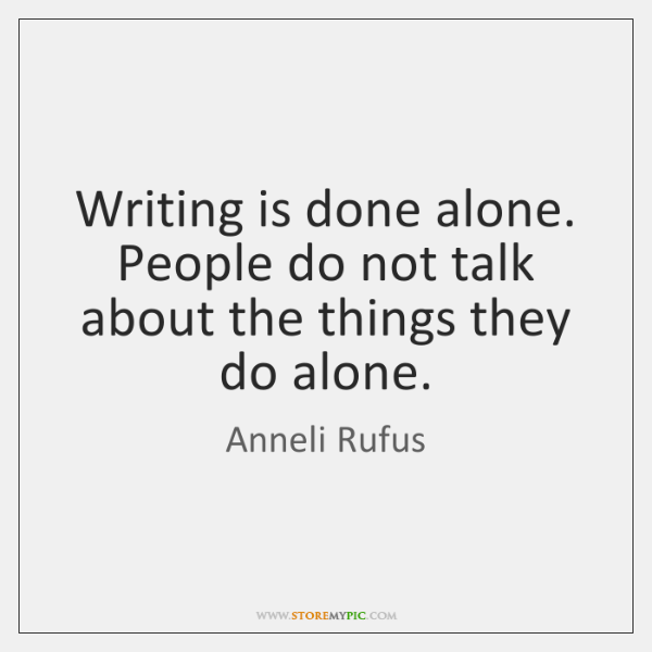 Writing is done alone. People do not talk about the things they ...