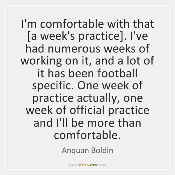 I'm comfortable with that [a week's practice]. I've had numerous weeks of ...