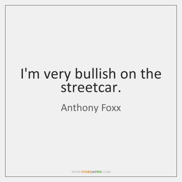 I'm very bullish on the streetcar.