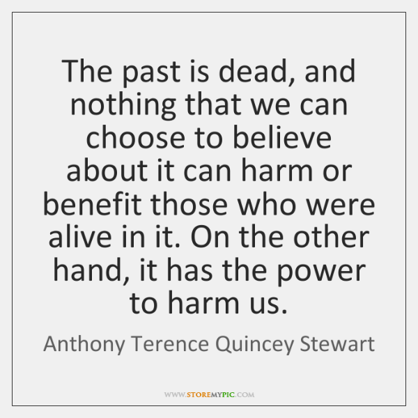 The past is dead, and nothing that we can choose to believe ...