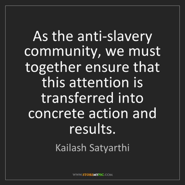 Kailash Satyarthi: As the anti-slavery community, we must together ensure...