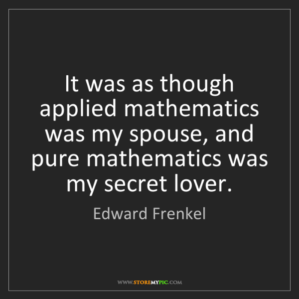 Edward Frenkel: It was as though applied mathematics was my spouse, and...