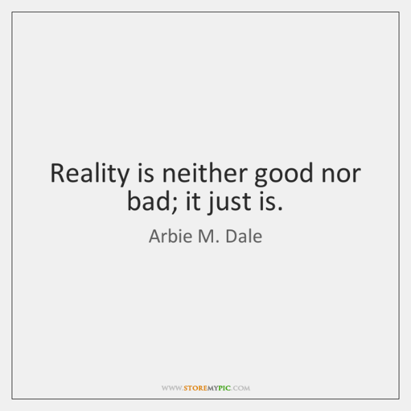 Reality is neither good nor bad; it just is.