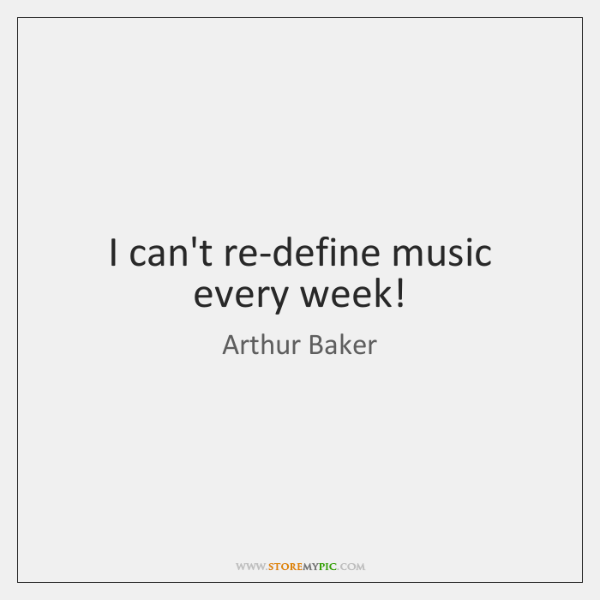 I can't re-define music every week!