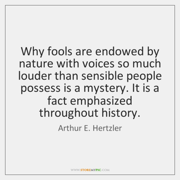 Why fools are endowed by nature with voices so much louder than ...
