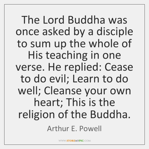 The Lord Buddha was once asked by a disciple to sum up ...