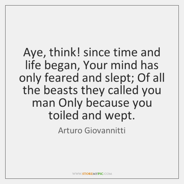 Aye, think! since time and life began, Your mind has only feared ...