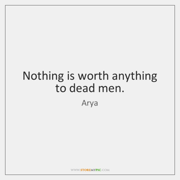 Nothing is worth anything to dead men.