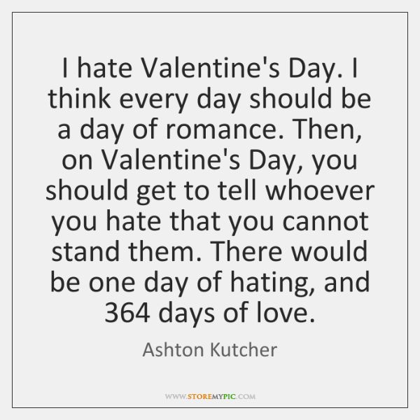 I Hate Valentine S Day I Think Every Day Should Be A Day