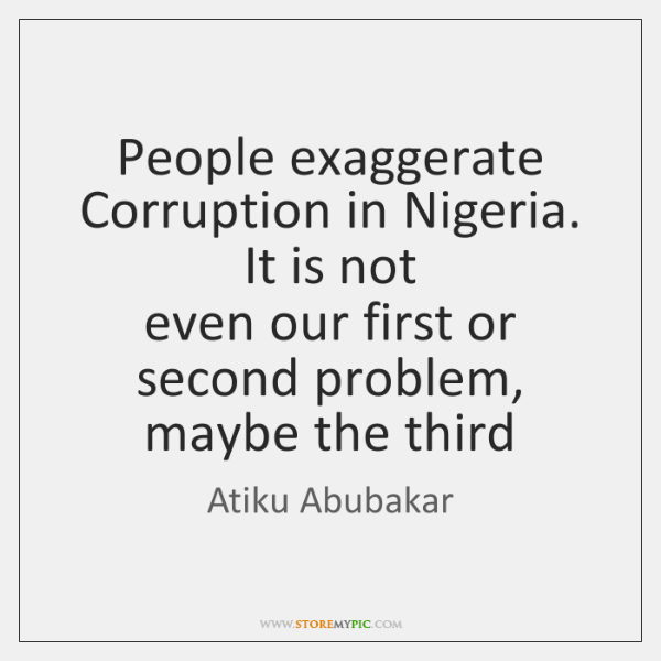 People exaggerate Corruption in Nigeria. It is not  even our first or ...