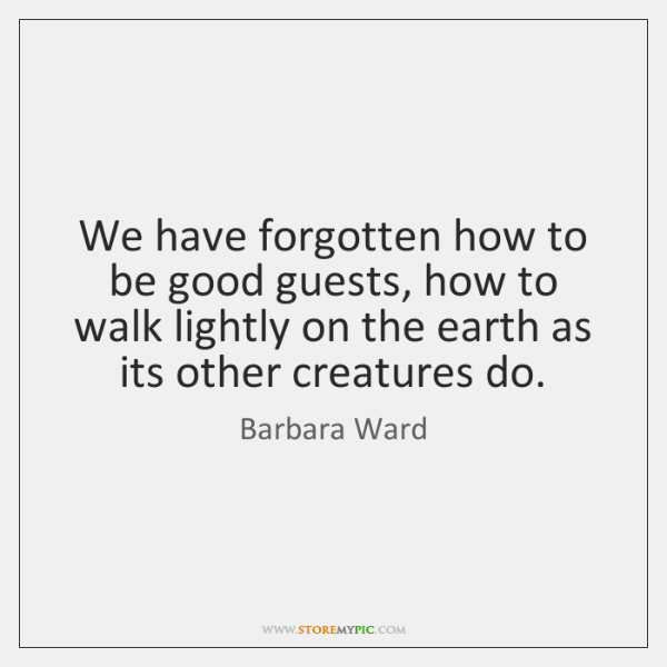 We have forgotten how to be good guests, how to walk lightly ...