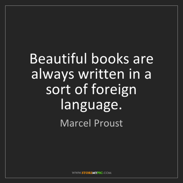 Marcel Proust: Beautiful books are always written in a sort of foreign...