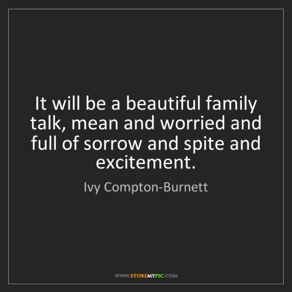 Ivy Compton-Burnett: It will be a beautiful family talk, mean and worried...