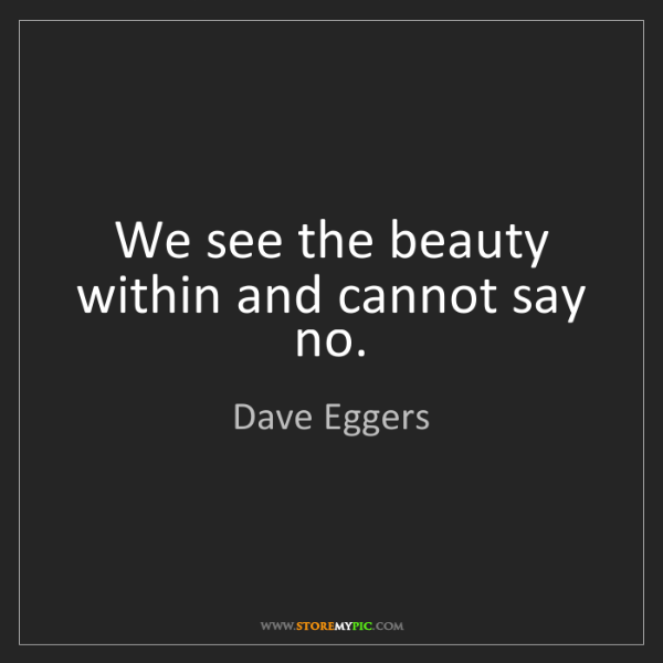 Dave Eggers: We see the beauty within and cannot say no.