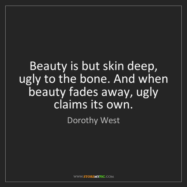 Dorothy West: Beauty is but skin deep, ugly to the bone. And when beauty...