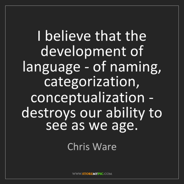 Chris Ware: I believe that the development of language - of naming,...