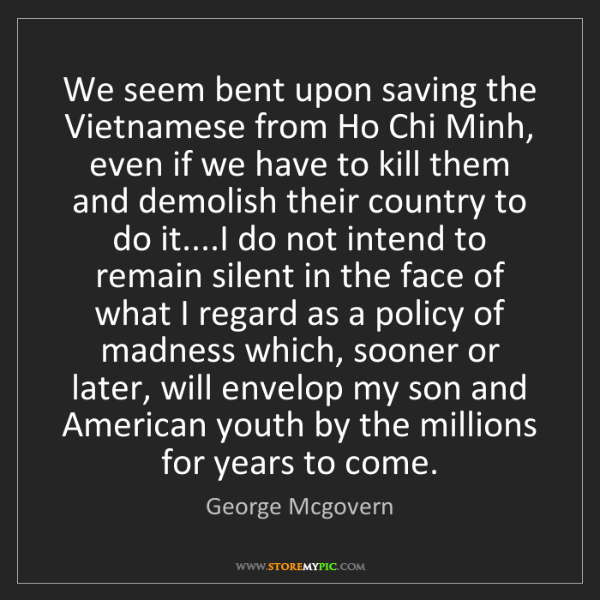 George Mcgovern: We seem bent upon saving the Vietnamese from Ho Chi Minh,...