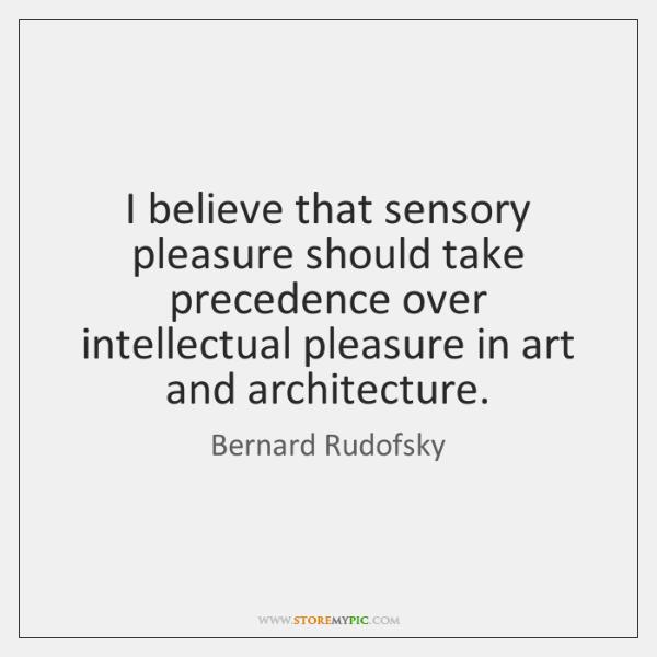 I believe that sensory pleasure should take precedence over intellectual pleasure in ...