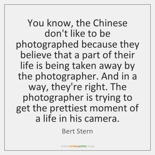 You know, the Chinese don't like to be photographed because they believe ...
