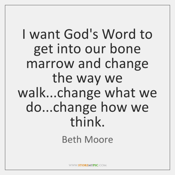 I want God's Word to get into our bone marrow and change ...