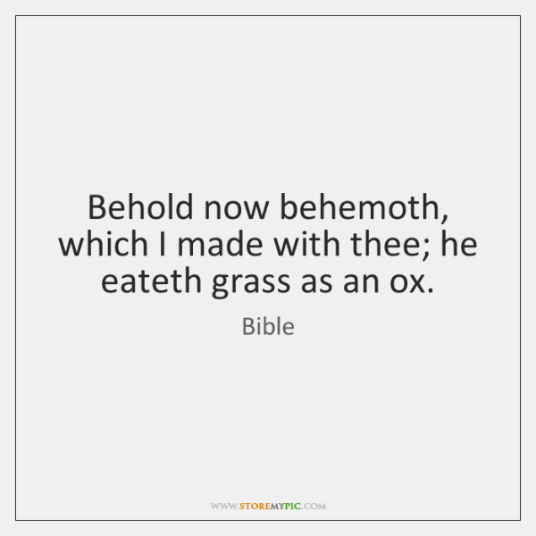 Behold now behemoth, which I made with thee; he eateth grass as ...