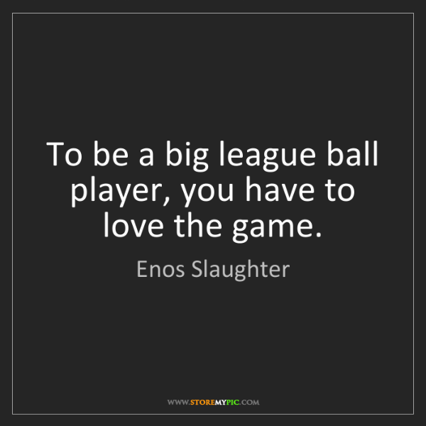 Enos Slaughter: To be a big league ball player, you have to love the...