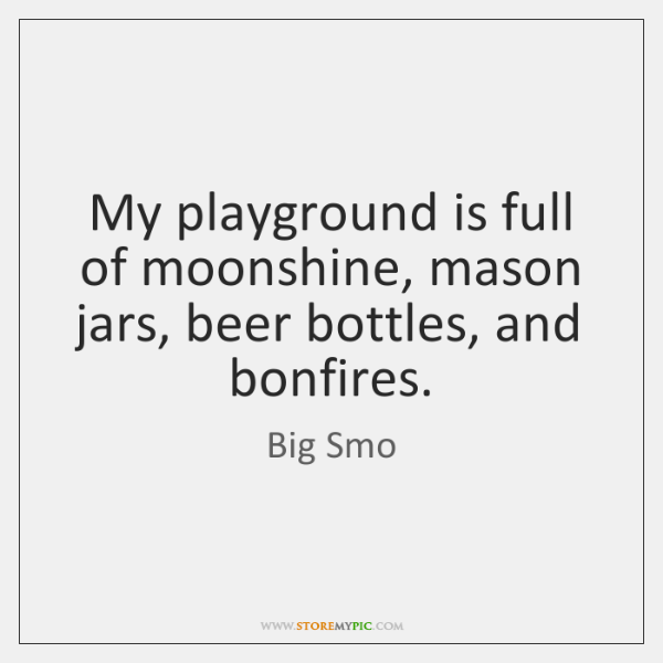My playground is full of moonshine, mason jars, beer bottles, and bonfires.