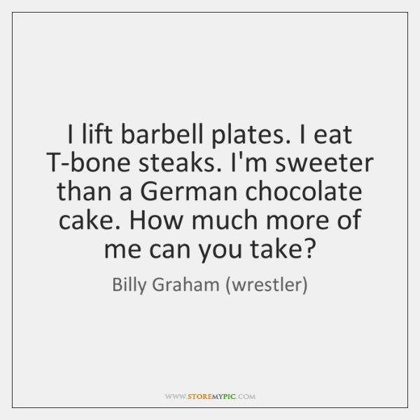 I lift barbell plates. I eat T-bone steaks. I'm sweeter than a ...