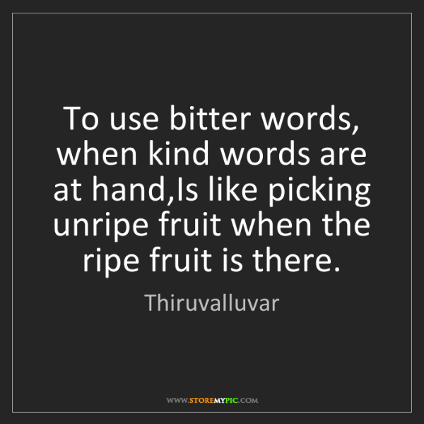 Thiruvalluvar: To use bitter words, when kind words are at hand,Is like...