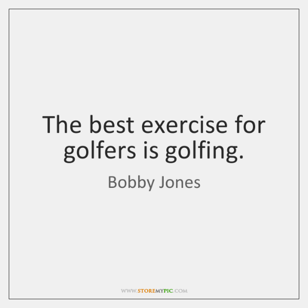 The best exercise for golfers is golfing.