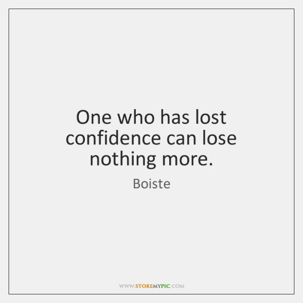 One who has lost confidence can lose nothing more.