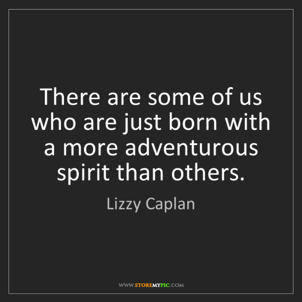 Lizzy Caplan: There are some of us who are just born with a more adventurous...