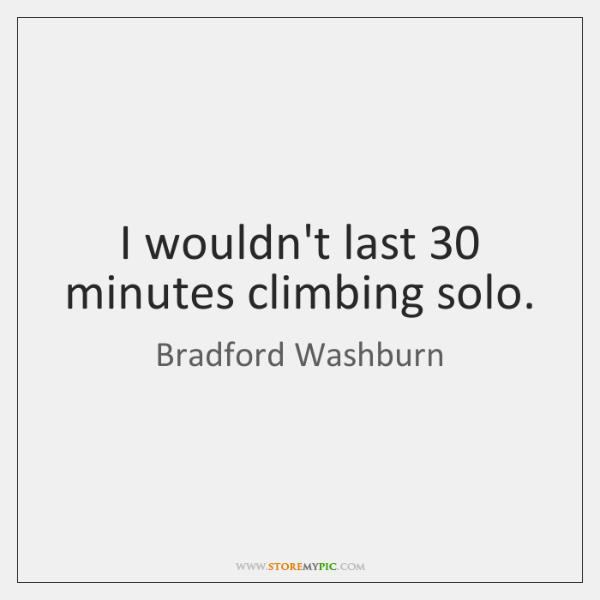 I wouldn't last 30 minutes climbing solo.