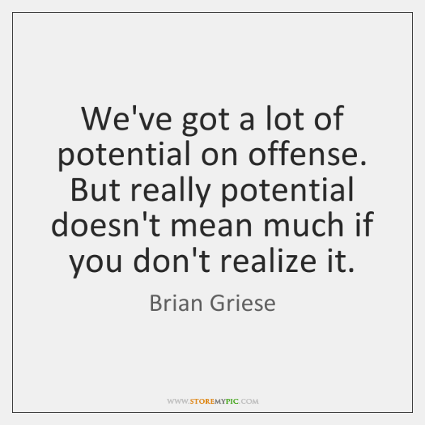 We've got a lot of potential on offense. But really potential doesn't ...