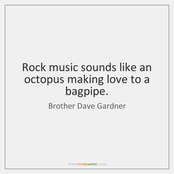 Rock music sounds like an octopus making love to a bagpipe.