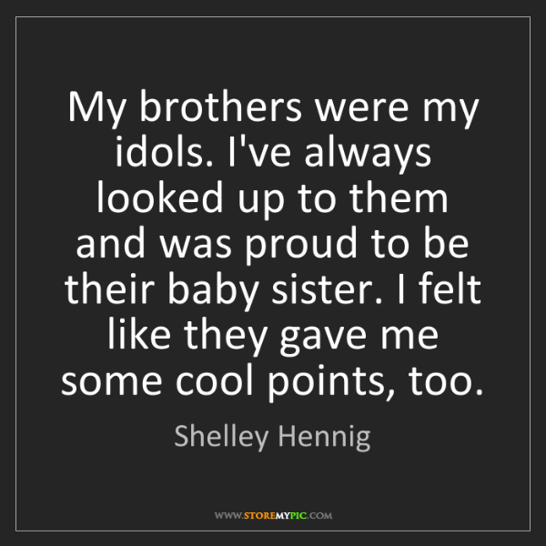 Shelley Hennig: My brothers were my idols. I've always looked up to them...