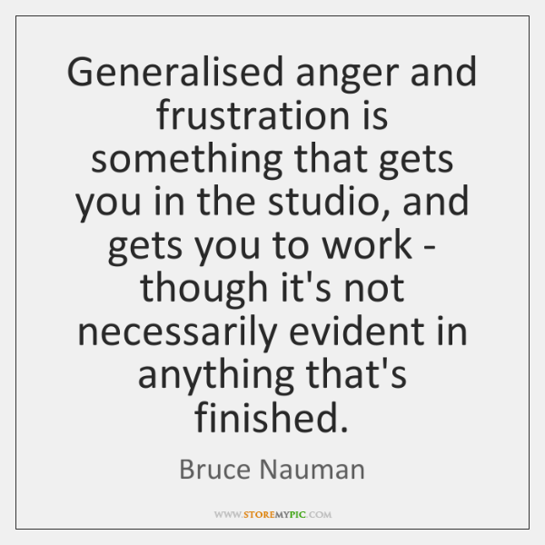 Generalised anger and frustration is something that gets you in the studio, ...