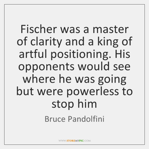 Fischer was a master of clarity and a king of artful positioning. ...