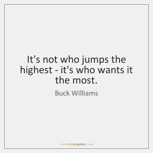 It's not who jumps the highest - it's who wants it the ...