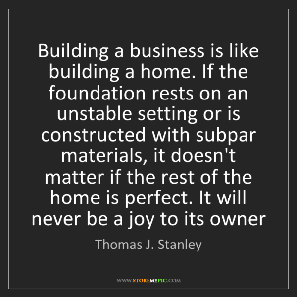 Thomas J. Stanley: Building a business is like building a home. If the foundation...