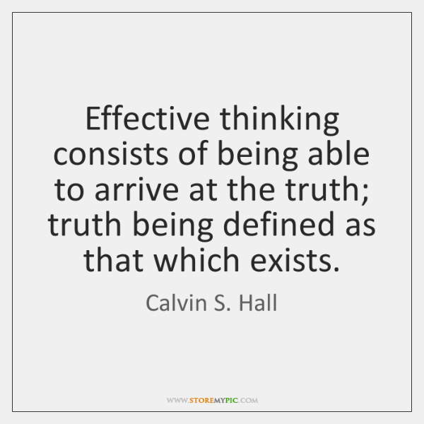 Effective thinking consists of being able to arrive at the truth; truth ...