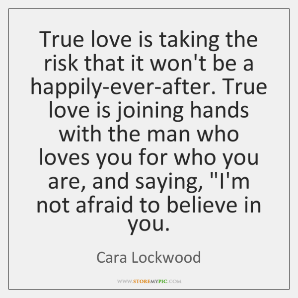 True love is taking the risk that it won't be a happily-ever-after. ...