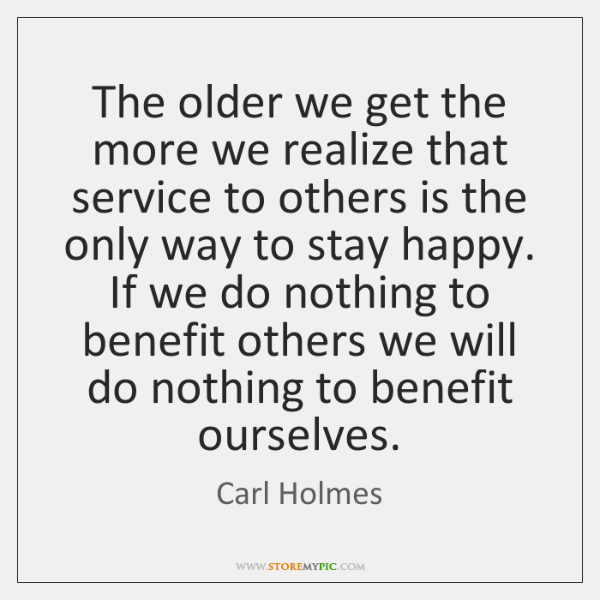 The older we get the more we realize that service to others ...