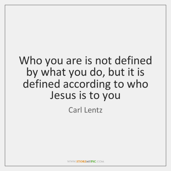 Who you are is not defined by what you do, but it ...