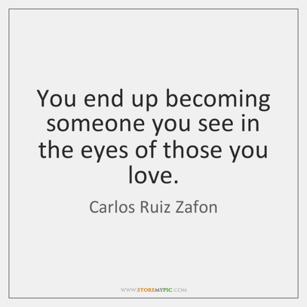 You end up becoming someone you see in the eyes of those ...