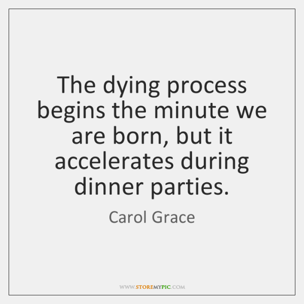 The dying process begins the minute we are born, but it accelerates ...
