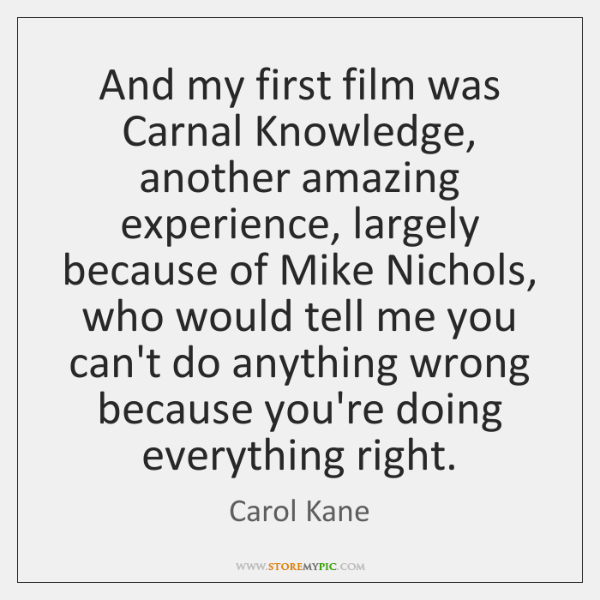 And my first film was Carnal Knowledge, another amazing experience, largely because ...